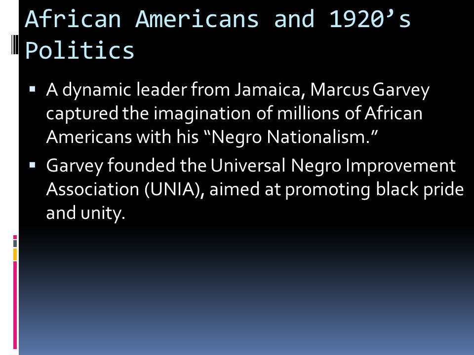 African Americans and 1920's Politics  A dynamic leader from Jamaica, Marcus Garvey captured the imagination of millions of African Americans with his Negro Nationalism.  Garvey founded the Universal Negro Improvement Association (UNIA), aimed at promoting black pride and unity.