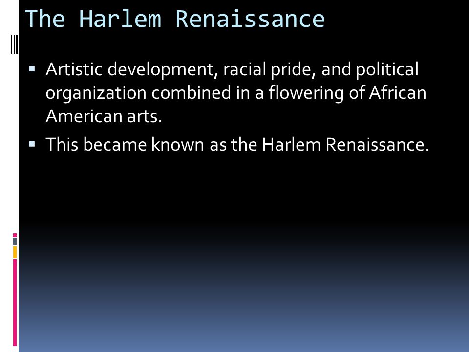 The Harlem Renaissance  Artistic development, racial pride, and political organization combined in a flowering of African American arts.