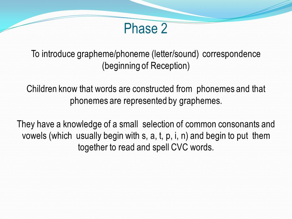 Phase 2 To introduce grapheme/phoneme (letter/sound) correspondence (beginning of Reception) Children know that words are constructed from phonemes and that phonemes are represented by graphemes.