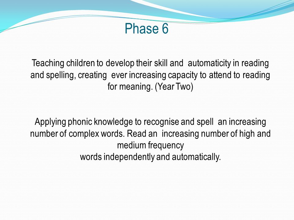 Phase 6 Teaching children to develop their skill and automaticity in reading and spelling, creating ever increasing capacity to attend to reading for meaning.
