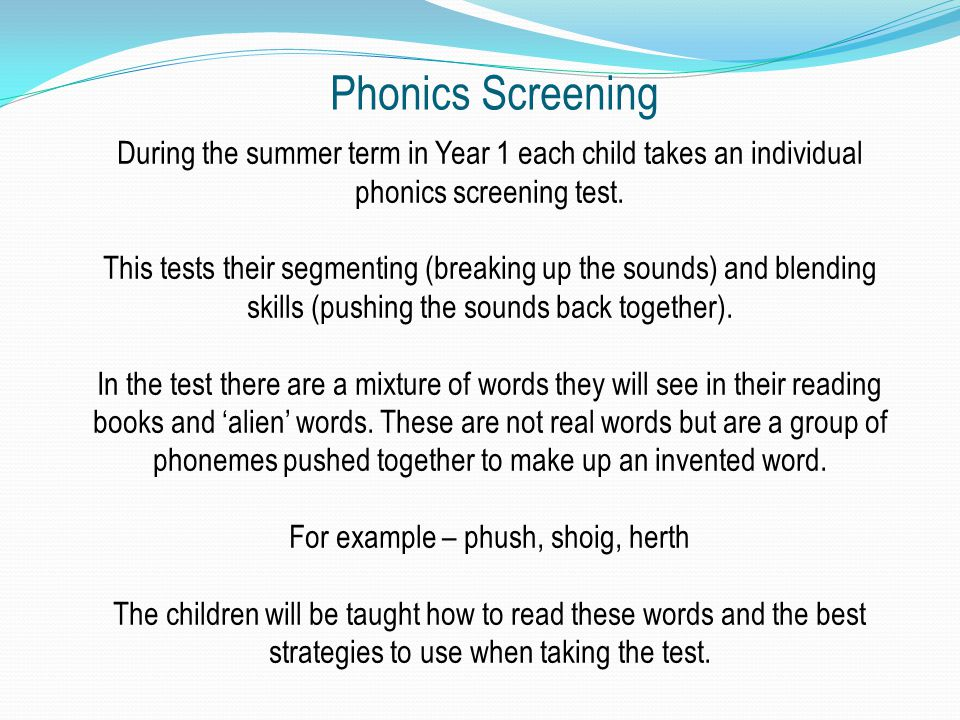 Phonics Screening During the summer term in Year 1 each child takes an individual phonics screening test.