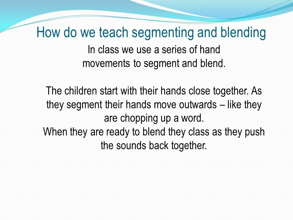 How do we teach segmenting and blending In class we use a series of hand movements to segment and blend.