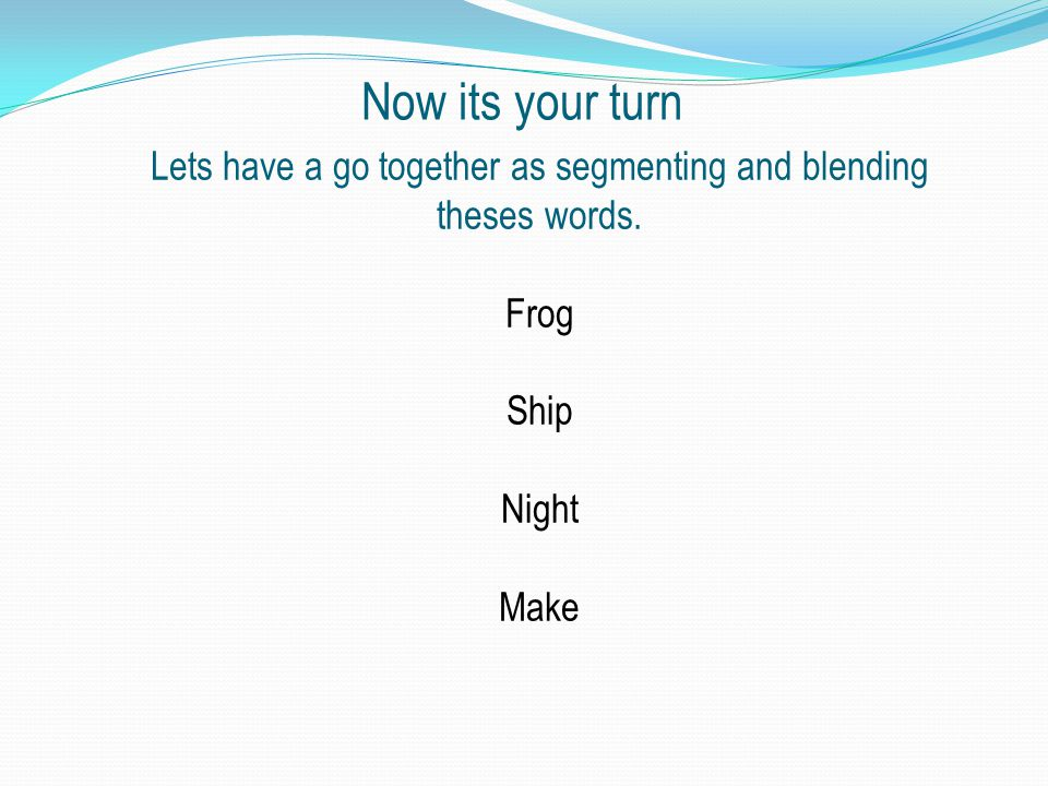 Now its your turn Lets have a go together as segmenting and blending theses words.