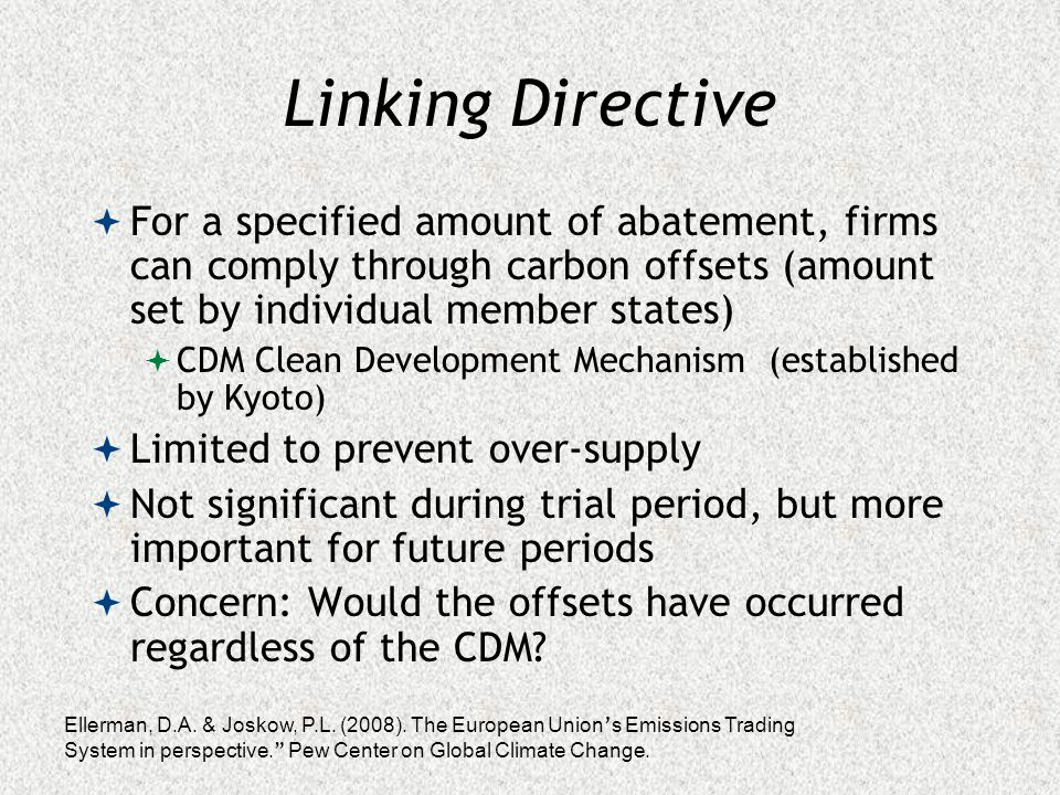 Linking Directive  For a specified amount of abatement, firms can comply through carbon offsets (amount set by individual member states)  CDM Clean Development Mechanism (established by Kyoto)  Limited to prevent over-supply  Not significant during trial period, but more important for future periods  Concern: Would the offsets have occurred regardless of the CDM.