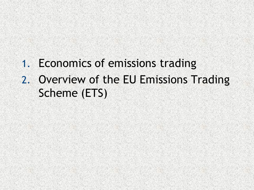 1. Economics of emissions trading 2. Overview of the EU Emissions Trading Scheme (ETS)