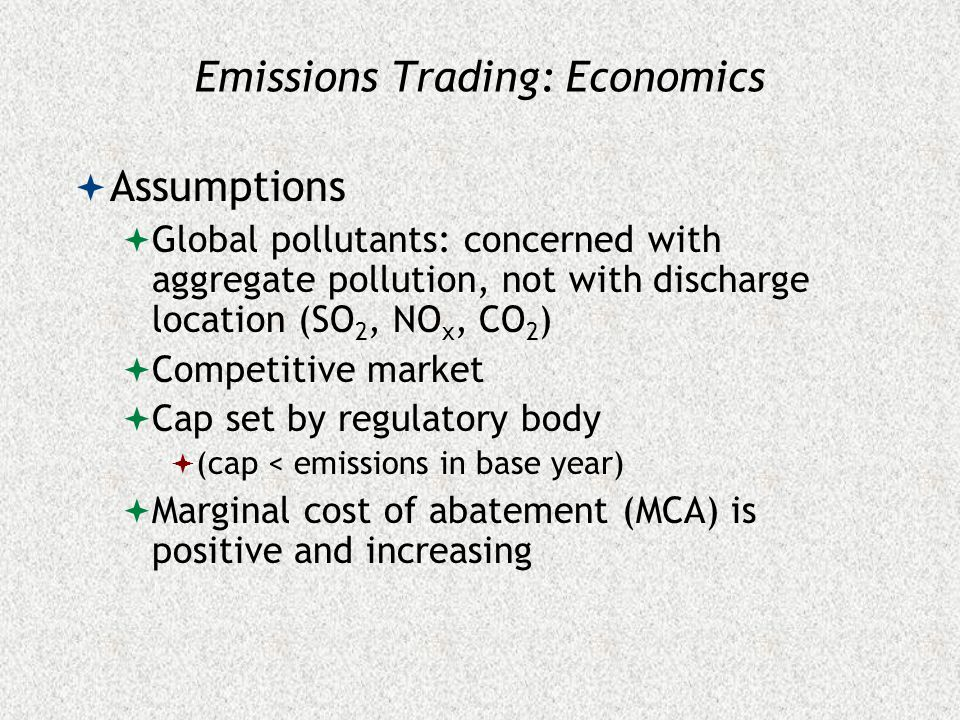 Emissions Trading: Economics  Assumptions  Global pollutants: concerned with aggregate pollution, not with discharge location (SO 2, NO x, CO 2 )  Competitive market  Cap set by regulatory body  (cap < emissions in base year)  Marginal cost of abatement (MCA) is positive and increasing