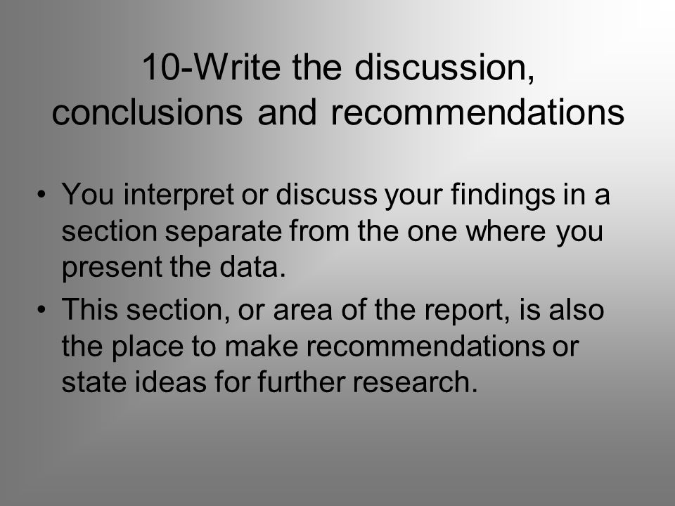 10-Write the discussion, conclusions and recommendations You interpret or discuss your findings in a section separate from the one where you present the data.