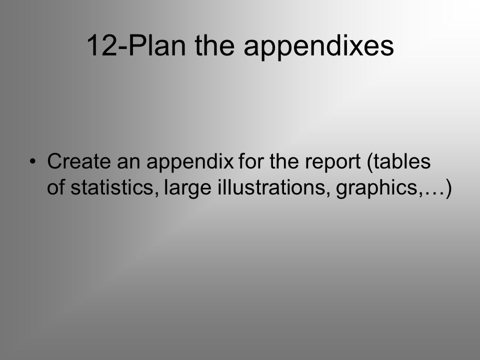 12-Plan the appendixes Create an appendix for the report (tables of statistics, large illustrations, graphics,…)