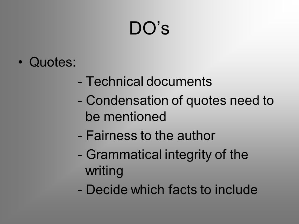 DO's Quotes: - Technical documents - Condensation of quotes need to be mentioned - Fairness to the author - Grammatical integrity of the writing - Decide which facts to include