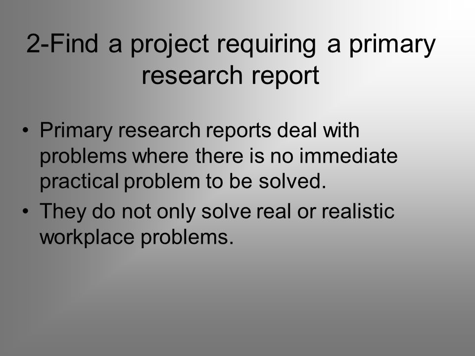 2-Find a project requiring a primary research report Primary research reports deal with problems where there is no immediate practical problem to be solved.