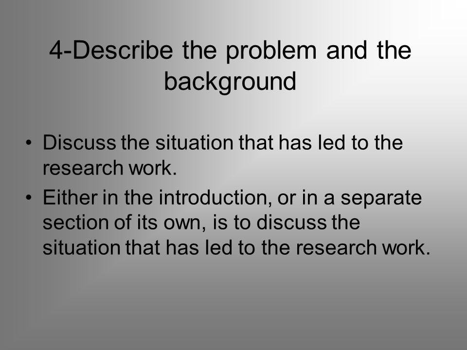 4-Describe the problem and the background Discuss the situation that has led to the research work.