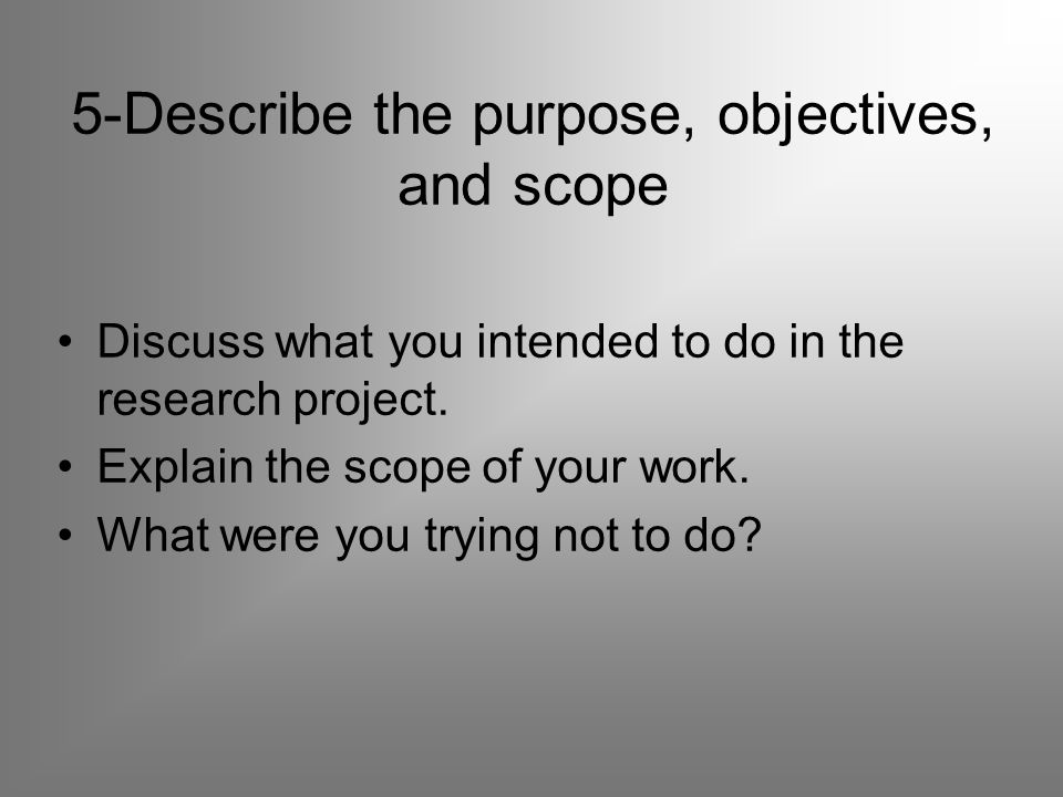 5-Describe the purpose, objectives, and scope Discuss what you intended to do in the research project.