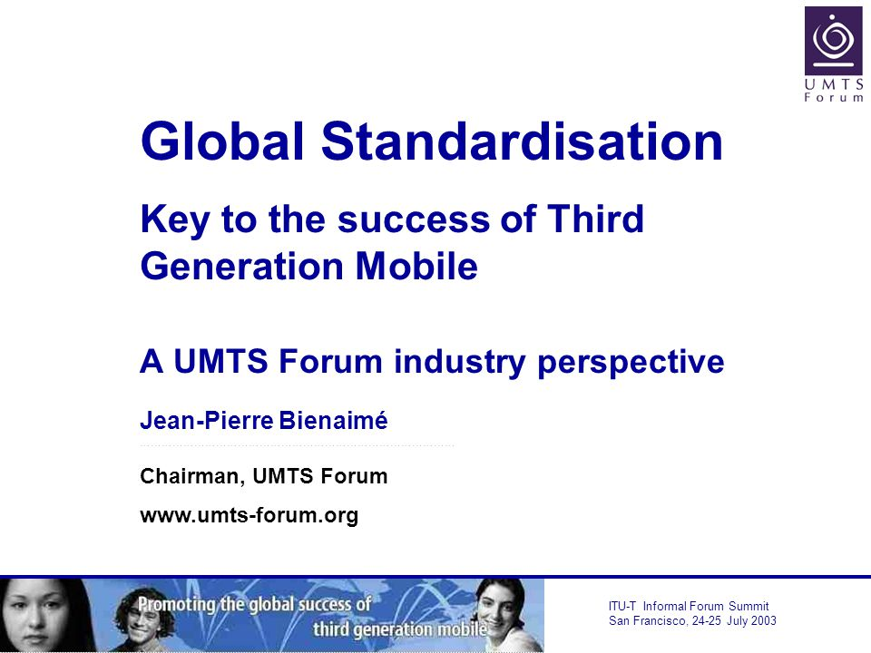 ITU-T Informal Forum Summit San Francisco, July 2003 Global Standardisation Key to the success of Third Generation Mobile A UMTS Forum industry perspective Jean-Pierre Bienaimé …………………………………………………………………………… Chairman, UMTS Forum