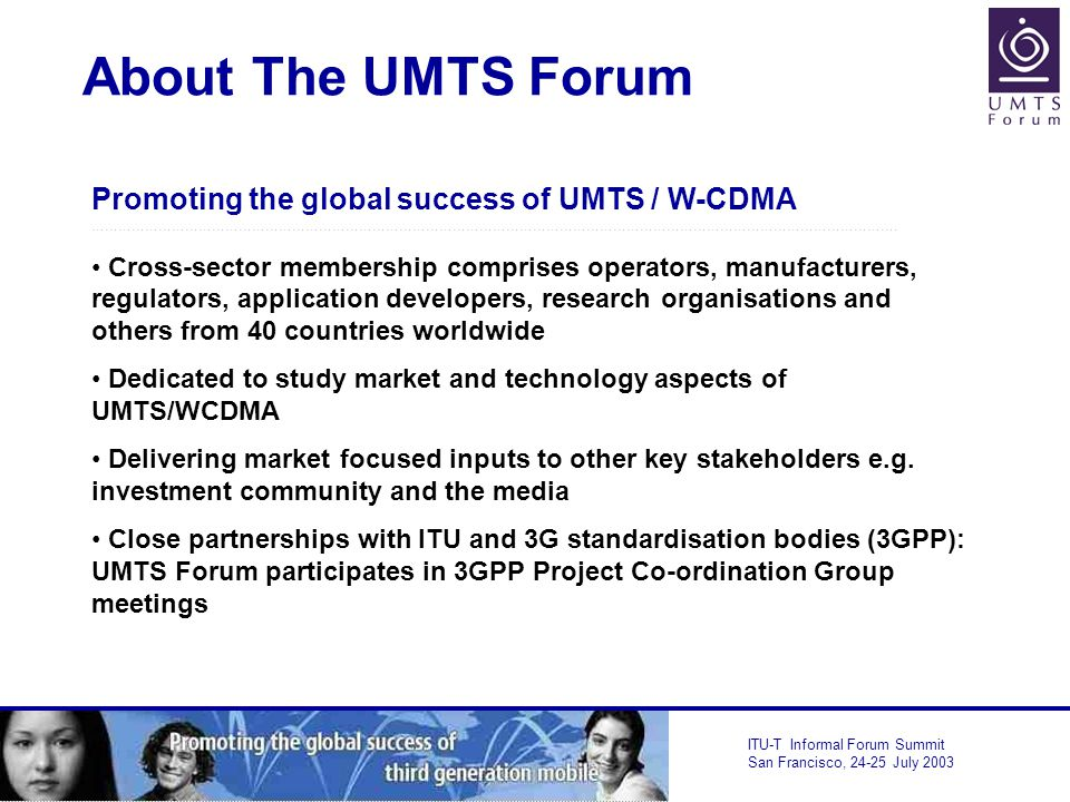 ITU-T Informal Forum Summit San Francisco, July 2003 About The UMTS Forum Promoting the global success of UMTS / W-CDMA ……………………………………………………………………………………………………………………………………………………………….