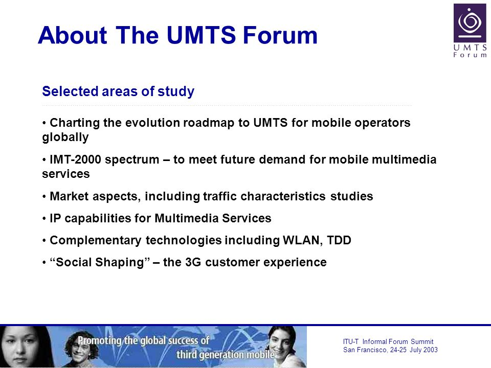 ITU-T Informal Forum Summit San Francisco, July 2003 About The UMTS Forum Selected areas of study ……………………………………………………………………………………………………………………………………………………………….