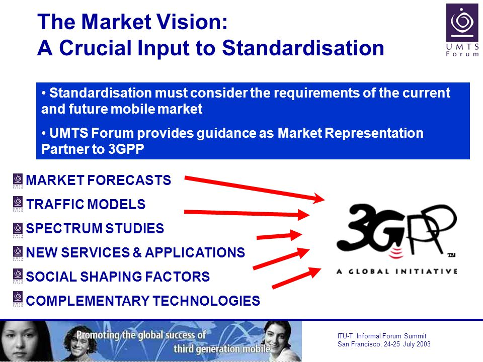 ITU-T Informal Forum Summit San Francisco, July 2003 The Market Vision: A Crucial Input to Standardisation Standardisation must consider the requirements of the current and future mobile market UMTS Forum provides guidance as Market Representation Partner to 3GPP MARKET FORECASTS TRAFFIC MODELS SPECTRUM STUDIES NEW SERVICES & APPLICATIONS SOCIAL SHAPING FACTORS COMPLEMENTARY TECHNOLOGIES