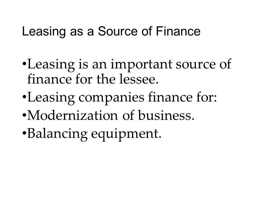 Leasing as a Source of Finance Leasing is an important source of finance for the lessee.
