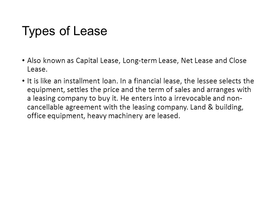 Types of Lease Also known as Capital Lease, Long-term Lease, Net Lease and Close Lease.
