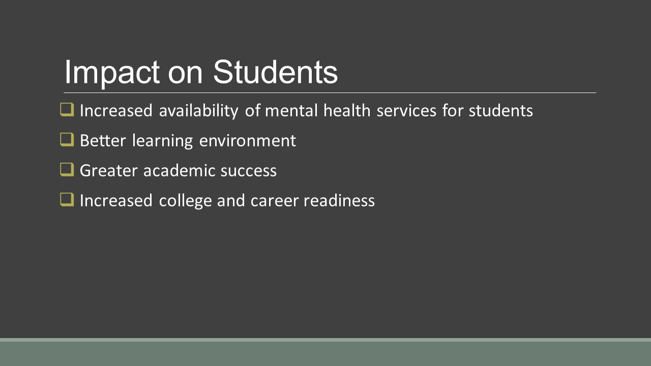 Impact on Students  Increased availability of mental health services for students  Better learning environment  Greater academic success  Increased college and career readiness