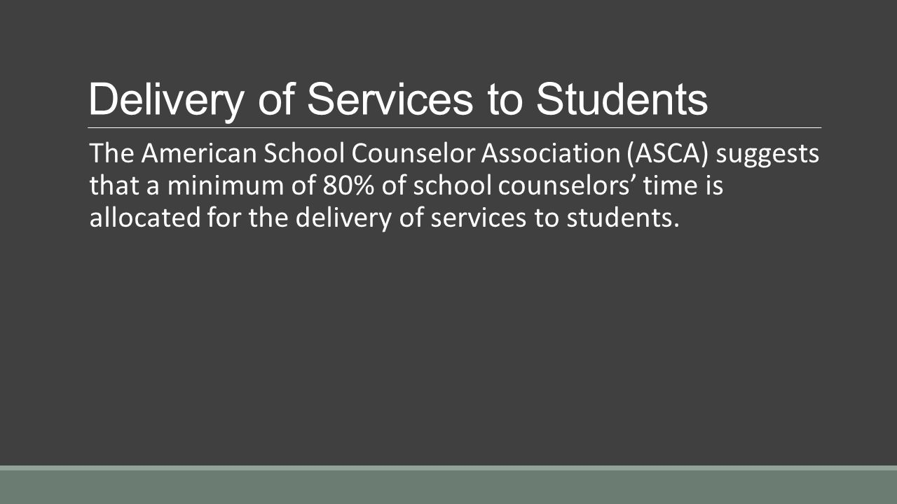 Delivery of Services to Students The American School Counselor Association (ASCA) suggests that a minimum of 80% of school counselors' time is allocated for the delivery of services to students.
