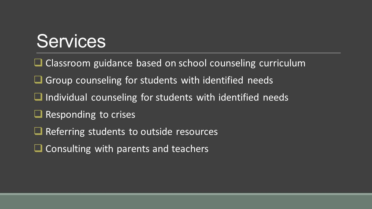 Services  Classroom guidance based on school counseling curriculum  Group counseling for students with identified needs  Individual counseling for students with identified needs  Responding to crises  Referring students to outside resources  Consulting with parents and teachers
