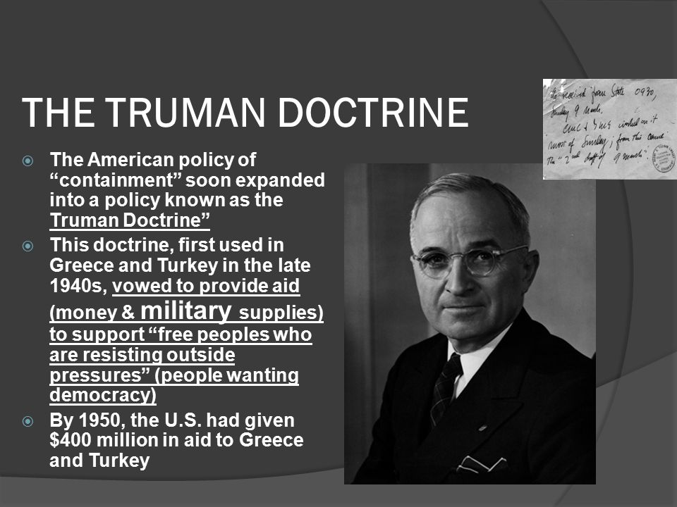 THE TRUMAN DOCTRINE  The American policy of containment soon expanded into a policy known as the Truman Doctrine  This doctrine, first used in Greece and Turkey in the late 1940s, vowed to provide aid (money & military supplies) to support free peoples who are resisting outside pressures (people wanting democracy)  By 1950, the U.S.