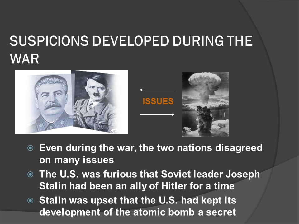 SUSPICIONS DEVELOPED DURING THE WAR  Even during the war, the two nations disagreed on many issues  The U.S.
