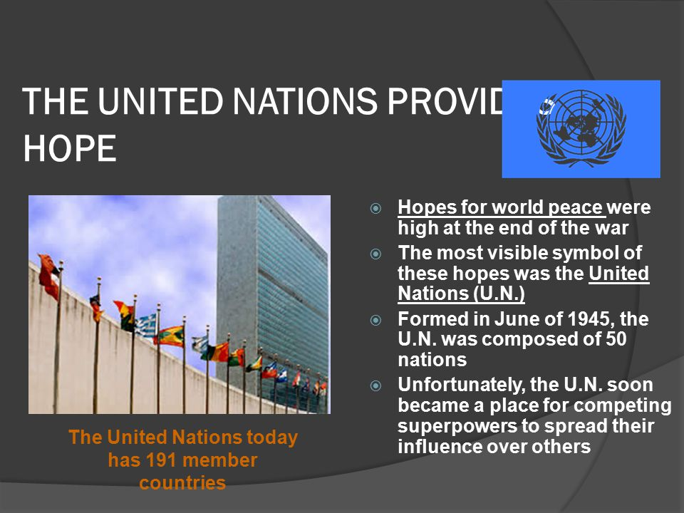 THE UNITED NATIONS PROVIDES HOPE  Hopes for world peace were high at the end of the war  The most visible symbol of these hopes was the United Nations (U.N.)  Formed in June of 1945, the U.N.
