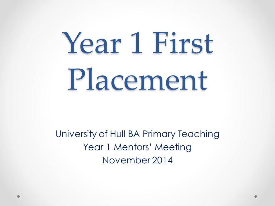 Year 1 First Placement University of Hull BA Primary Teaching Year 1 Mentors' Meeting November 2014