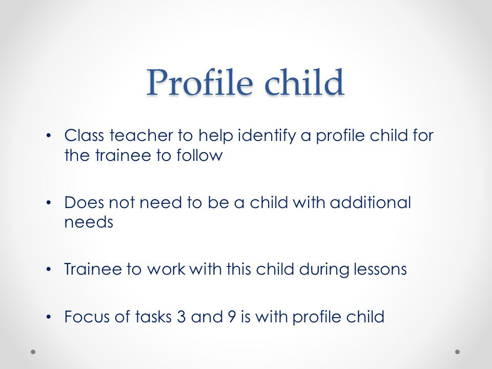 Profile child Class teacher to help identify a profile child for the trainee to follow Does not need to be a child with additional needs Trainee to work with this child during lessons Focus of tasks 3 and 9 is with profile child