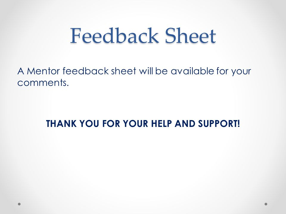 Feedback Sheet A Mentor feedback sheet will be available for your comments.