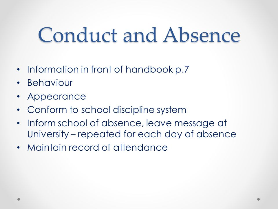 Conduct and Absence Information in front of handbook p.7 Behaviour Appearance Conform to school discipline system Inform school of absence, leave message at University – repeated for each day of absence Maintain record of attendance