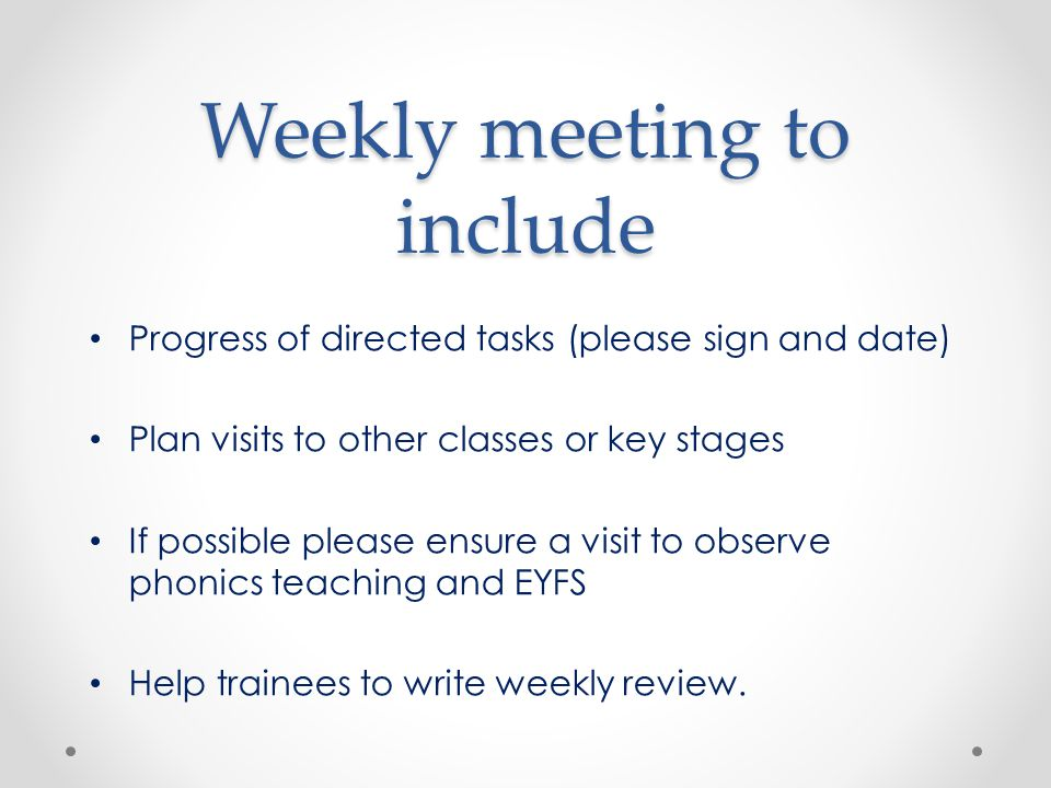 Weekly meeting to include Progress of directed tasks (please sign and date) Plan visits to other classes or key stages If possible please ensure a visit to observe phonics teaching and EYFS Help trainees to write weekly review.
