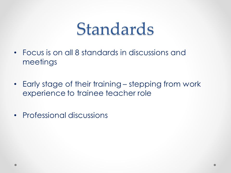Standards Focus is on all 8 standards in discussions and meetings Early stage of their training – stepping from work experience to trainee teacher role Professional discussions