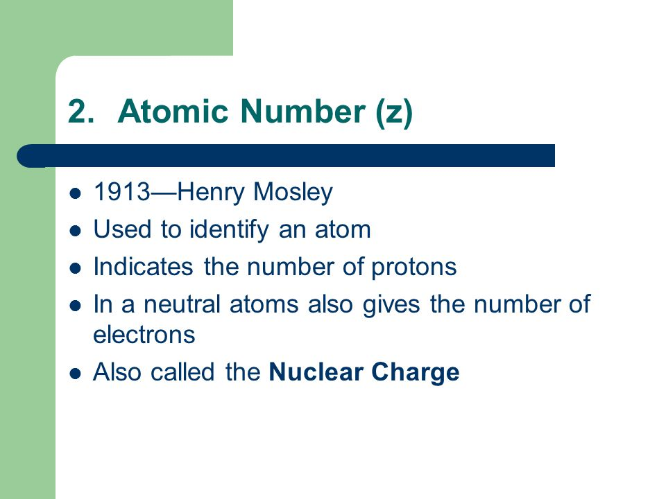 2.Atomic Number (z) 1913—Henry Mosley Used to identify an atom Indicates the number of protons In a neutral atoms also gives the number of electrons Also called the Nuclear Charge