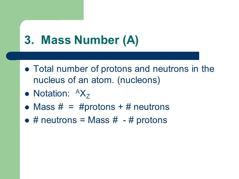 3. Mass Number (A) Total number of protons and neutrons in the nucleus of an atom.