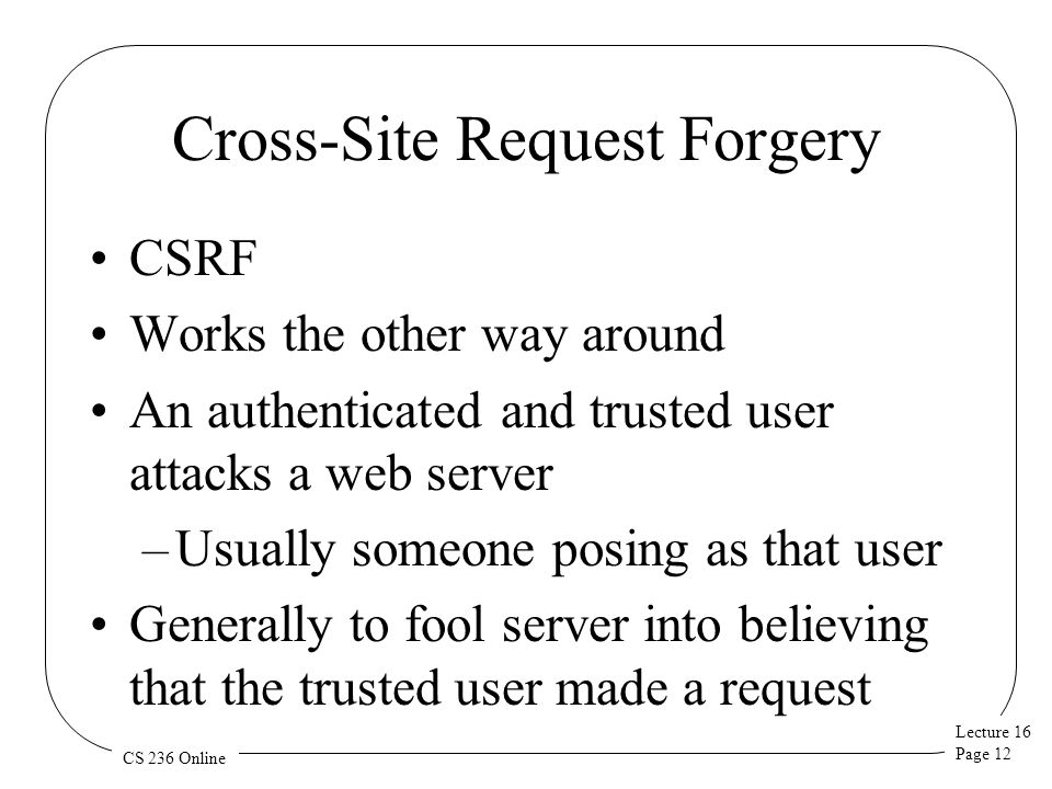 Lecture 16 Page 12 CS 236 Online Cross-Site Request Forgery CSRF Works the other way around An authenticated and trusted user attacks a web server –Usually someone posing as that user Generally to fool server into believing that the trusted user made a request