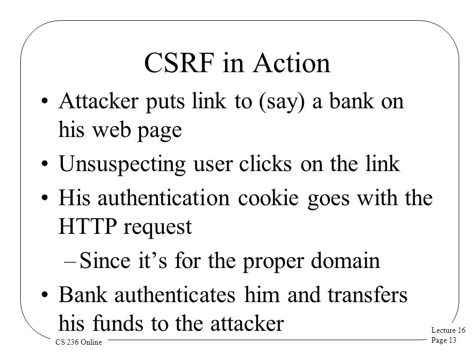 Lecture 16 Page 13 CS 236 Online CSRF in Action Attacker puts link to (say) a bank on his web page Unsuspecting user clicks on the link His authentication cookie goes with the HTTP request –Since it's for the proper domain Bank authenticates him and transfers his funds to the attacker