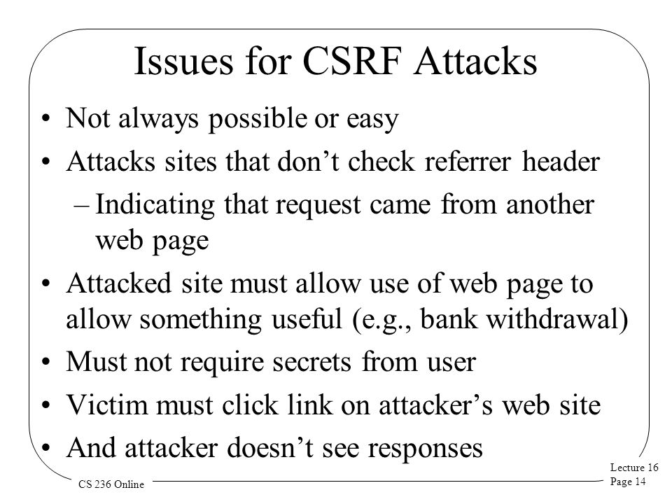 Lecture 16 Page 14 CS 236 Online Issues for CSRF Attacks Not always possible or easy Attacks sites that don't check referrer header –Indicating that request came from another web page Attacked site must allow use of web page to allow something useful (e.g., bank withdrawal) Must not require secrets from user Victim must click link on attacker's web site And attacker doesn't see responses