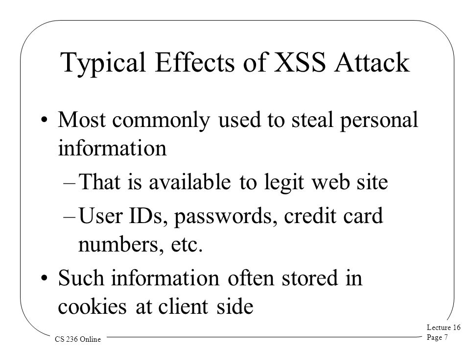 Lecture 16 Page 7 CS 236 Online Typical Effects of XSS Attack Most commonly used to steal personal information –That is available to legit web site –User IDs, passwords, credit card numbers, etc.