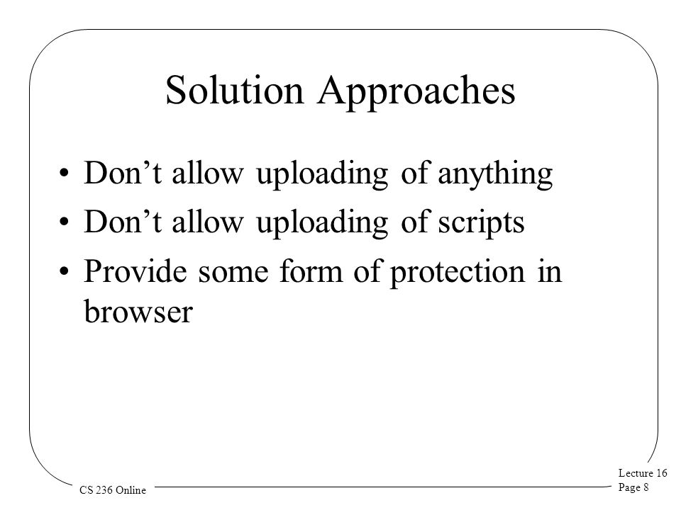 Lecture 16 Page 8 CS 236 Online Solution Approaches Don't allow uploading of anything Don't allow uploading of scripts Provide some form of protection in browser