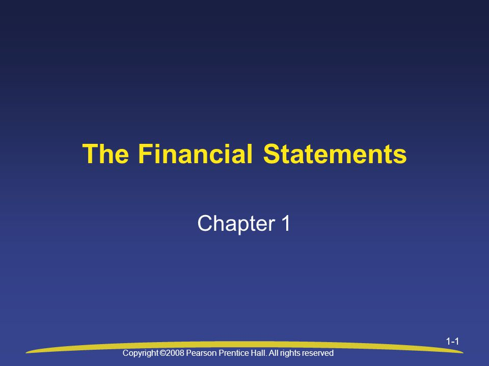 Copyright ©2008 Pearson Prentice Hall. All rights reserved 1-1 The Financial Statements Chapter 1