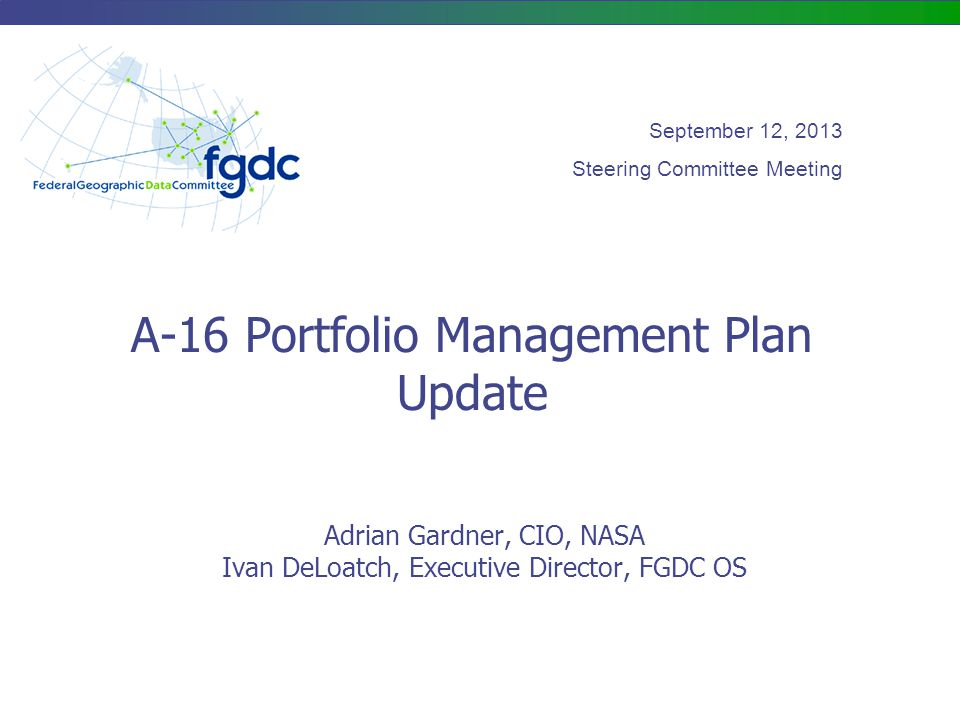A-16 Portfolio Management Plan Update Adrian Gardner, CIO, NASA Ivan DeLoatch, Executive Director, FGDC OS September 12, 2013 Steering Committee Meeting