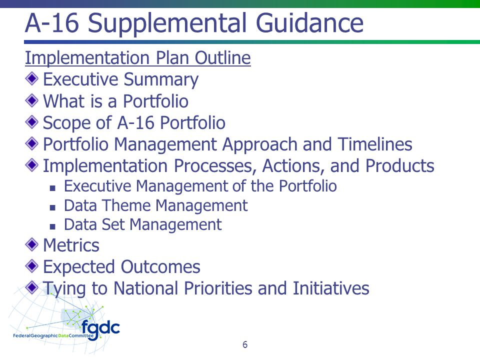 A-16 Supplemental Guidance Implementation Plan Outline Executive Summary What is a Portfolio Scope of A-16 Portfolio Portfolio Management Approach and Timelines Implementation Processes, Actions, and Products Executive Management of the Portfolio Data Theme Management Data Set Management Metrics Expected Outcomes Tying to National Priorities and Initiatives 6