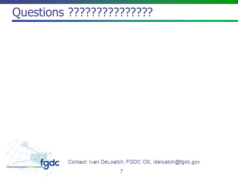 Questions 7 Contact: Ivan DeLoatch, FGDC OS,