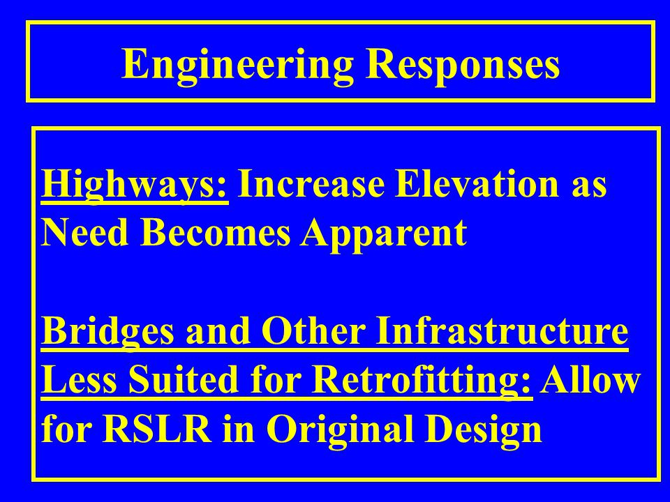 Engineering Responses Highways: Increase Elevation as Need Becomes Apparent Bridges and Other Infrastructure Less Suited for Retrofitting: Allow for RSLR in Original Design