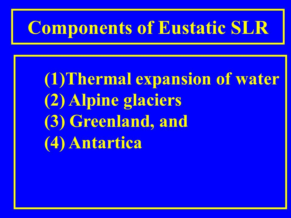 Components of Eustatic SLR (1)Thermal expansion of water (2) Alpine glaciers (3) Greenland, and (4) Antartica