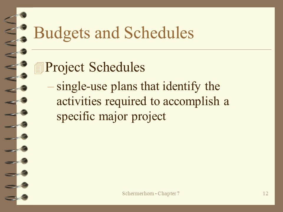 Schermerhorn - Chapter 712 Budgets and Schedules 4 Project Schedules –single-use plans that identify the activities required to accomplish a specific major project