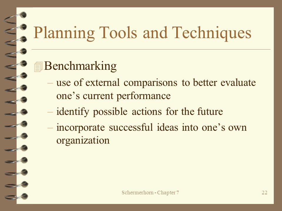 Schermerhorn - Chapter 722 Planning Tools and Techniques 4 Benchmarking –use of external comparisons to better evaluate one's current performance –identify possible actions for the future –incorporate successful ideas into one's own organization