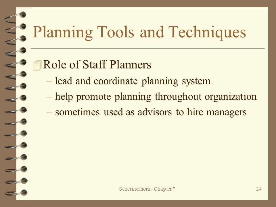 Schermerhorn - Chapter 724 Planning Tools and Techniques 4 Role of Staff Planners –lead and coordinate planning system –help promote planning throughout organization –sometimes used as advisors to hire managers